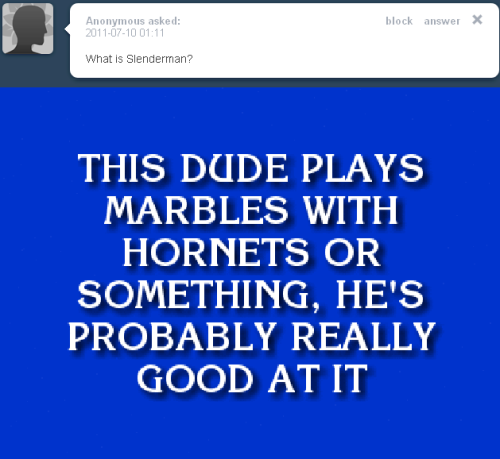 slendermanwatchesyousleep:  Yes… That Is Exactly What I Do… Play Marbles With Hornets… It's Become More Of A Pass Time Though… The Hornets Can Never Beat Me… For I Am An Expert With Marbles…   Slenderman is slowly making his way into my favorite sassy tumblr personality.
