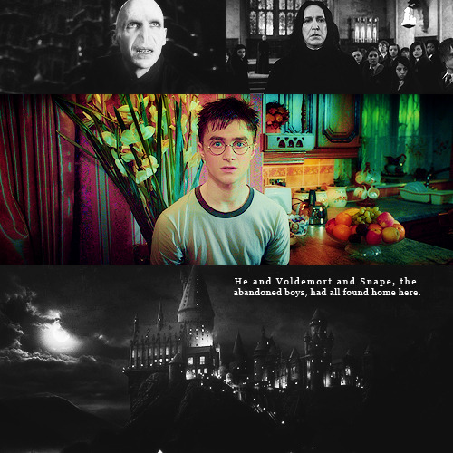 But he was home. Hogwarts was the first and best home he had known. He and Voldemort and Snape, the abandoned boys, had all found home here