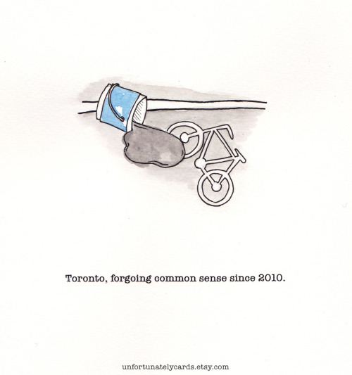 unfortunatelycards:  Toronto, forgoing common sense since 2010.