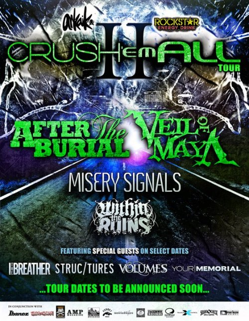 Full US Co-headlining tour for After The Burial and Veil Of Maya:  The tour will be called Crush Em All Tour II and it will take place in September. The tour is being finalized and dates and more information on the tour will be announced soon. Remember to check back here for more tours, music news and also setlists and merch.  Support comes from: Misery Signals Within The Ruins Structures (Select Dates) I The Breather (Select Dates) Volumes (Select Dates) Your Memorial (Select Dates)