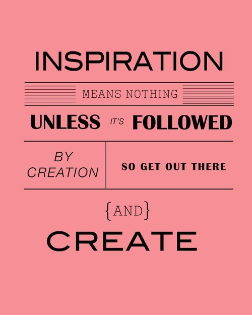 Inspiration means nothing unless it's followed by creation.  So get out other and create.