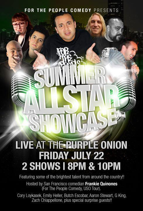 7/22/2011. Summer All-Star Showcase @ The Purple Onion. 140 Columbus Ave. SF. $12. 8&10 PM. Feat Cory Loykasek, Emily Heller, Butch Escobar, G King, and more. Hosted by Frankie Quinones. Tickets Available: Here. [For the People Comedy at the Historic Purple Onion]
