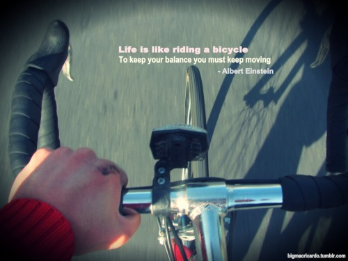 "bigmacricardo:    ""Life is like riding a bicycle. To keep your balance you must keep moving"" - Albert Einstein"