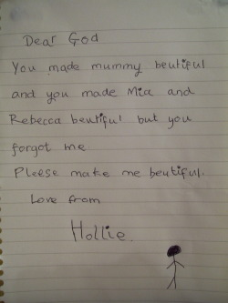 This was written by a little 6 year old girl. I babysit her and her two sisters - Rebecca and Mia, and before they go to bed they all sit down and write little prayers to God. This was the one that Hollie wrote last time, and it absolutely broke my heart. I mean, she's six years old and she thinks she's not beautiful. That's not right. But she is beautiful, absolutely gorgeous. She's got golden blonde hair, bright green eyes and a smile so beautiful that you melt a little inside when you see it. When their mum got home, I showed her Hollie's prayer, and she was devestated. She's a nurse so she's seen a lot of horrible things, but I have never seen her like that. And so I had to do something. If you're reading this, and if you have the slightest bit of a heart, please reblog this, so that I can prove to Hollie that she is beautiful, and that she is so special, and that God made her exactly the way she is because He knows that He made her perfect. Please give this beautiful little girl the confidence she deserves.  this made me cry. i don't really care that i'm a strict 1d blog. everyone needs to reblog.