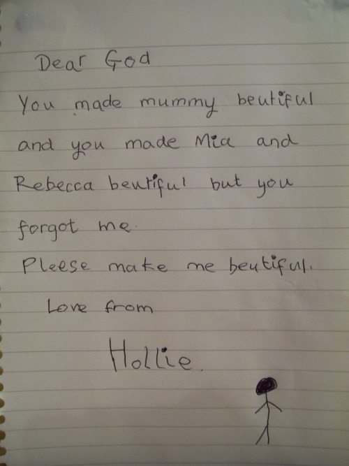 presagio-funesto:   This was written by a little 6 year old girl. I babysit her and her two sisters - Rebecca and Mia, and before they go to bed they all sit down and write little prayers to God. This was the one that Hollie wrote last time, and it absolutely broke my heart. I mean, she's six years old and she thinks she's not beautiful. That's not right. But she is beautiful, absolutely gorgeous. She's got golden blonde hair, bright green eyes and a smile so beautiful that you melt a little inside when you see it. When their mum got home, I showed her Hollie's prayer, and she was devastated. She's a nurse so she's seen a lot of horrible things, but I have never seen her like that. And so I had to do something. If you're reading this, and if you have the slightest bit of a heart, please reblog this, so that I can prove to Hollie that she is beautiful, and that she is so special, and that God made her exactly the way she is because He knows that He made her perfect. Please give this beautiful little girl the confidence she deserves.  h