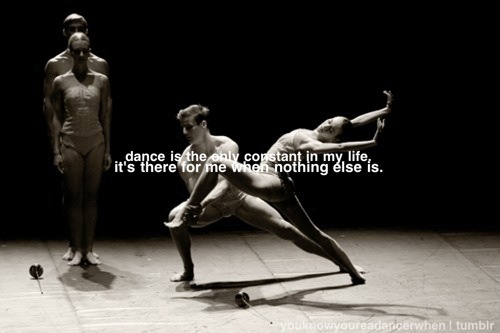 youknowyoureadancerwhen:  Words of dancer; BALANCHINA: Dance is the only constant in my life. It's there for me when nothing else is.