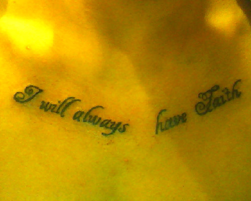 my new tattoo based on the quote i made for my lovely daughter Crystal-Faith.  it says I will always have Faith since her nickname is faith and i will always have her in my life =]