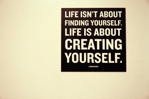 107/365 Life isn't about finding yourself. Life is about creating yourself. by ganesha.isis on Flickr.