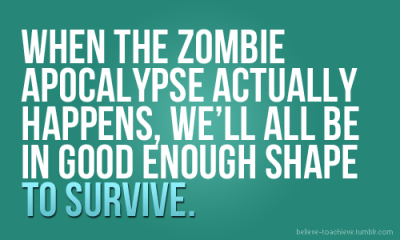 """When the zombie apocalypse actually happens, we'll all be in good enough shape to survive.""  too right!"