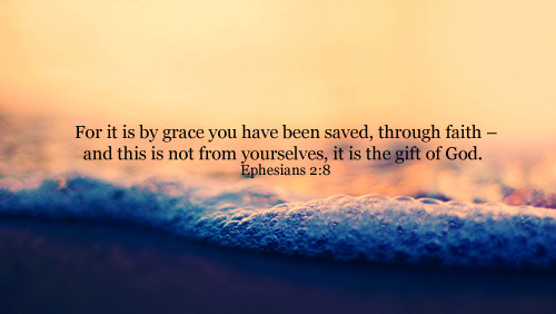 """For it is by grace you have been saved, through faith – and this is not from yourselves, it is the gift of God."""