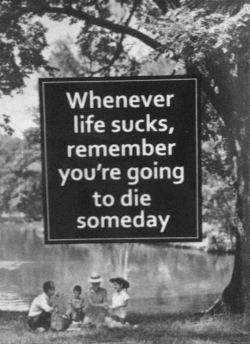 Whenever life sucks, remember you're going to die someday.