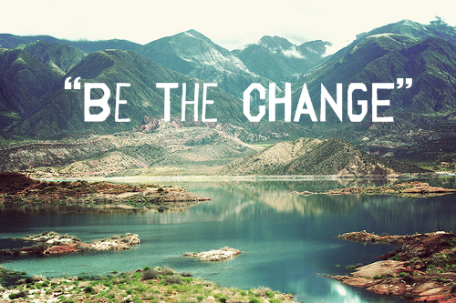 – Be The Change