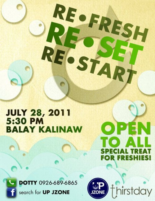 Do you need to………Refresh,Restart, orReset ?UP Jzone brings you ReFresh, ReStart, ReSet!July 28, 2011[Thursday]5:30 pmBalay Kalinaw, UP DilimanOpen to ALL UP Students!See you there! :)