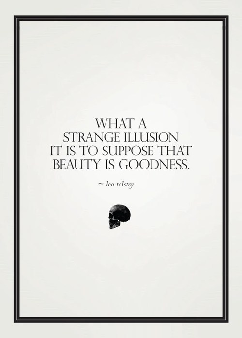 What a Strange Illusion It Is To Suppose Beauty Is Goodness. Leo Tolstoy