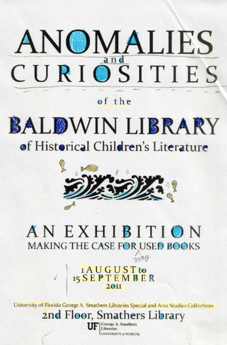 """The Baldwin Library of Children's Historical Literature contains more than 100,000 volumes, many of which were used by children. The interaction of the child and the book is evident in the mark of the hand in the Baldwin; there are many examples of marginalia, doodles and inscriptions, bookplates, prize books, crayon scrawl, hand-colored plates, love notes and book anathema. In addition, many of these books have been used so heavily that they expose somnotexts, or sleeping texts, of scrap paper that were bound into the spines of nineteenth century children's books as padding. These fragments, traditionally referred to as binder's waste, revel in their eccentricity; handwritten sheet music, surgical texts, advertisements for moth killer, Shakespeare and artifacts of the bindery have all survived in this manner. These unusual para- and peritextual phenomenon will be on display as part of the exhibit curated by Krissy Wilson."" The exhibit will open on August 1st. 2nd floor, George A. Smathers Library EastGainesville, FL RSVP on Facebook. Check hours here."
