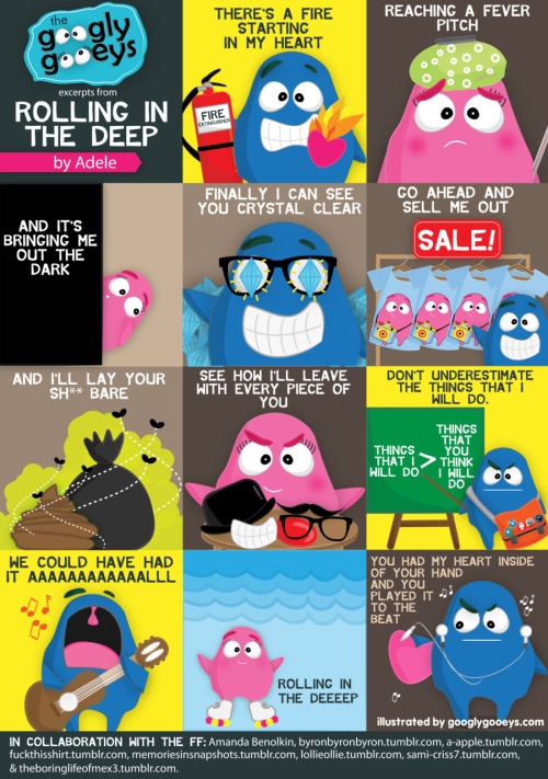 Rolling in the Deep Illustrated  googlygooeys:  Random Retro Day: One of my favorite songs ever…Rolling in the Deep by Adele :D  Rolling in the Deep Illustrated More lyrics? Click here. This entry is best paired with a fresh Rolling in the Deep cover by Roi Serrano :D This illustration was done in collaboration with these amazing people. Go check out their blogs: http://a-apple.tumblr.com/ http://byronbyronbyron.tumblr.com/ http://fuckthisshirt.tumblr.com/ http://sami-criss7.tumblr.com/ http://theboringlifeofmex3.tumblr.com/ http://memoriesinsnapshots.tumblr.com/ http://lollieollie.tumblr.com/ Amanda Benolkin