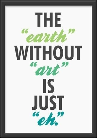 "THE  ""earth""  WITHOUT  ""art""  IS  JUST  ""eh."""
