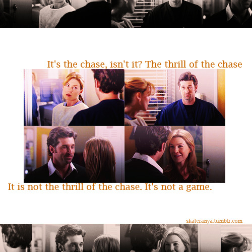 "MEREDITH: It's the chase, isn't it?DEREK: What?MEREDITH: The thrill of the chase. I've been wondering to myself, ""Why are you so hell-bent on getting me to go out with you?"" You know you're my boss, you know it's against the rules, you know I keep saying no. It's the chase.DEREK: Well, it's fun, isn't it?MEREDITH: You see? This is a game to you. But not to me. Because, unlike you, I still have something to prove.  DEREK: It's not the chase.MEREDITH: What?DEREK: You and me. It is not the thrill of the chase. It's not a game. It's… It's your tiny, ineffectual fists. And your hair.MEREDITH: My hair?DEREK: It smells good. And you're very, very bossy. Keeps me in line.MEREDITH: I'm still not going out with you.DEREK: You say that now.  1x03 Winning a Battle Losing the War"