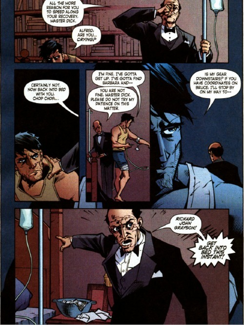 Dick: Alfred, are you…crying? Alfred: Certainly not. Now back into bed with you, chop chop… Dick: I'm fine. I've gotta get up. I've gotta find Barbara and— Alfred: You are not fine, Master Dick. Please do not try my patience on this matter. Dick: Is my gear downstairs? If you have coordinates on Bruce, I'll stop by on my way to— Alfred: RICHARD JOHN GRAYSON, GET BACK INTO BED THIS INSTANT! Nightwing #99