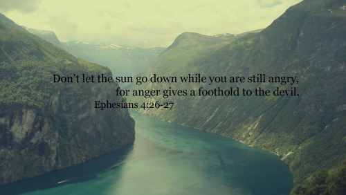 """Don't let the sun go down while you are still angry, for anger gives a foothold to the devil."""
