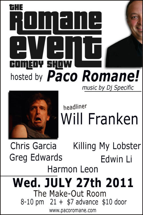 7/27/2011. The Romane Event @ The Make-Out Room. SF. 8 PM. $10. Featuring Will Franken, Chris Garcia, Killing My Lobster, Greg Edwards, Edwin Li and Harmon Leon. Hosted by Paco Romane.  [Music and Comedy, Yum Yum Yum]
