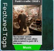 Punk's cradle: CBGB's the famous music venue is the subject of our featured tag today.  Along with our launch partner, the Associated Press (AP), we tell the story of the place that launched careers and changed music forever. Check out Patti Smith, the Ramones, CBGB's last day, and the John Varvatos boutique that sits there now.