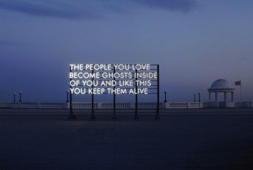 ameliamagritte:  justspeakeasy: The people you love, truly love, never die.