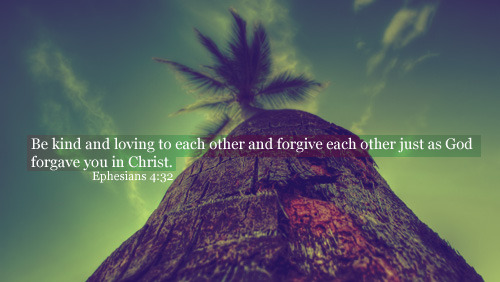 """Be kind and loving to each other and forgive each other just as God forgave you in Christ."""