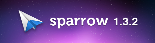 Sparrow 1.3.2 is now available on the Mac App Store   This new release includes: - Drag and drop directly in your label & folders in the extended sidebar   - Shortmail support: character counter in compose window. We really like the idea of Shortmail and felt we had to integrate it in Sparrow.   - Focus on Compose window in full screen mode  - New conversation view design: buttons are gone and the whole view is more minimalist. The quick reply has been slightly redesigned too.  - Top bar gradient re-design - New default avatars for incoming mails  Bug fix: - Transparent text issue in message composer - Window and sidebar size memory issue - Alt-L Polish character issue - Fixed Esc key behavior in fullscreen - Deminimized animation fixed - Shift-Cmd-2 in Extended sidebar Unified Inbox - Copy and paste issue in compose window - Inline attachments resize issue - Improved memory usage - Fixed various crashes
