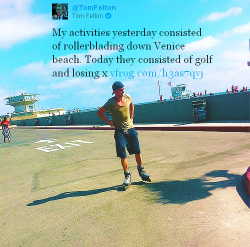 feltgasm:   My activities yesterday consisted of rollerblading down Venice beach. Today they consisted of golf and losing x @TomFelton   Please, by all means, continue being the perfect man.