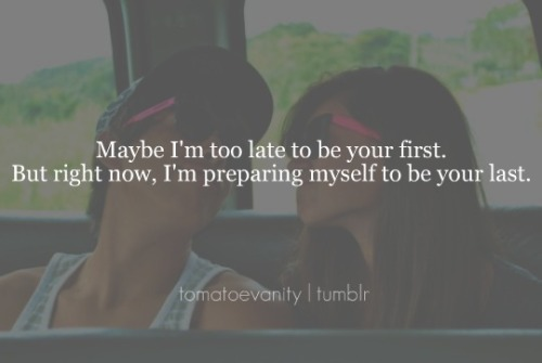 tomatoevanity:  Maybe, I'm too late to be your first. But right now I'm preparing myself to be your last.