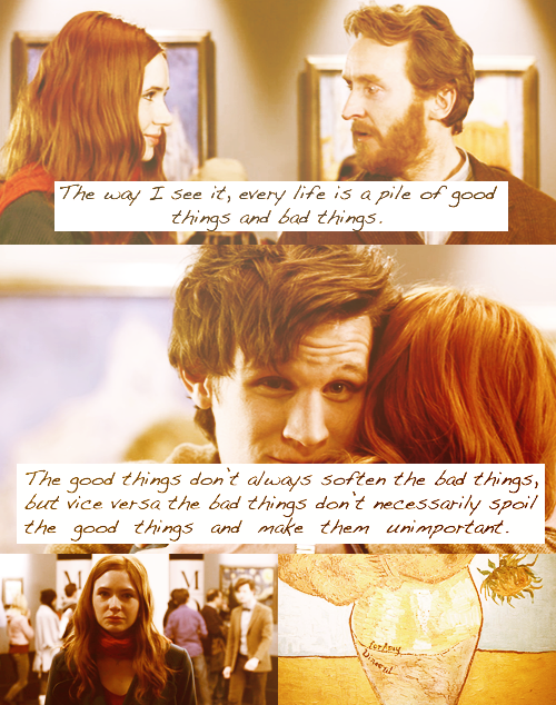 favourite quote from Doctor Who  — the Doctor, Vincent and the Doctor  The way I see it, every life is a pile of good things and bad things. The good things don't always soften the bad things, but vice versa, the bad things don't necessarily spoil the good things and make them unimportant.