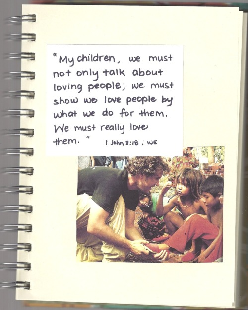 """My children, we must not only talk about loving people; we must show we love people by what we do for them. We must really love them.""-1 John 3:18 (WE) [page 15/15 of a project I made for a friend to encourage adoption and other acts of social justice from a Biblical standpoint]"