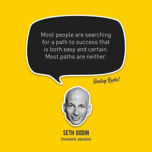 startupquote:  Most people are searching for a path to success that is both easy and certain. Most paths are neither. - Seth Godin  Word.