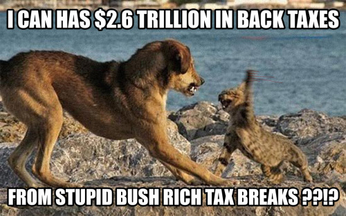 I Can Has $2.6 Trillion in Back Taxes from Stupid Bush Rich Tax Breaks ??!?
