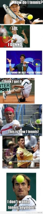 haha tennis this is how i feel about our relationship.. we shall never understand each other, and i shall never conquer you..