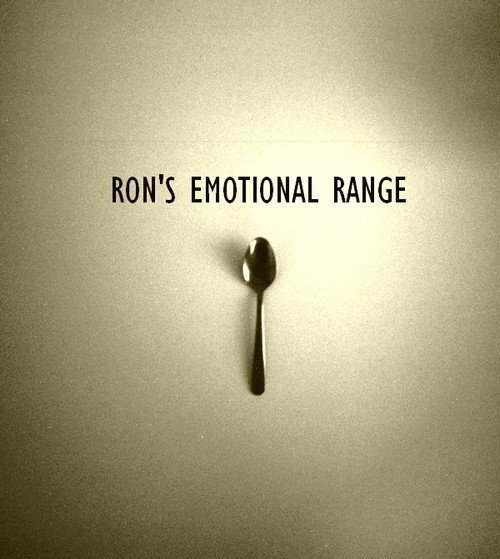 """Ron, you have the emotional range of a teaspoon!""                      -Hermione Granger."
