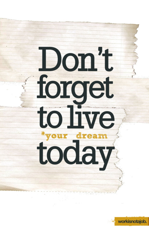 "workisnotajob:  Don't forget to live your dream today Life tip people! Follow your dreams - even if it's just for a few minutes a day. Make a commitment to find ways how to do what you love in your everyday life - ""today"" is always the best day of the week."