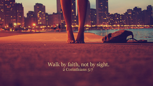 """Walk by faith, not by sight."""