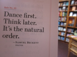 "quote-book:  ""Dance first. Think later. It's the natural order."" -Samuel Beckett"