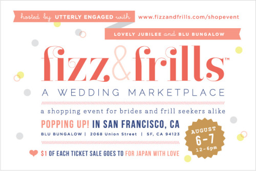 fizz & frills is the first ever wedding marketplace hosted by Utterly Engaged Magazine with Lovely Jubilee and Blu Bungalow popping up in San Francisco, CA. Not the typical bridal event, fizz & frills is a 2 day shopping event (Aug 6-7)  where brides (grooms) and frill seekers alike can shop from a fine selection of independent designers and artisans, curated with love, to give them a rare chance to indulge in their products firsthand. What to expect at fizz & frills? Shopping for frills, sipping on fizz, dancing, getting dolled at the beauty bar, overdose on frilly decor, indulge in sweets, rad giveaways, and rub shoulders with your blog crush and other wedding lovers. $1 from each ticket will go to for japan with love  and shelterboxUSA to continue our efforts to help send life saving supplies to those in need.  And that we have a few of our biggest supporters of this that will be there. http://www.satsumapress.com/ will be there to showcase her wedding collection and her papers. Jacin of lovely little details is a event sponsor, you will be able to see sprinkles of her decor. And shelterbox again is coming out to support us!