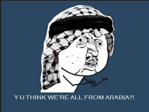 "y-u-so-arab:  Non-arab/muslim/person who has nothing to do anything with the middle east : ""So uhh..you're from like.. Arabia? Yes, and i prance with Aladdin and the genie everywhere with a monkey on my shoulder.   HAHA this one is for ya'll Amurican folk"
