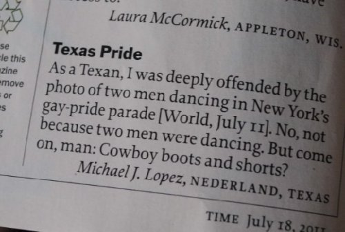 HAHAHAHAHAHA!  Love it! Texan Offended By Pride Parade But Not For Reason You Think  Time Magazine recently ran a photo of two men dancing at New York City's Pride Parade, and reader Michael J. Lopez of Nederland, Texas wrote in a letter of complaint. But it's not the men's politics he's worried about, it's their lack of cowboy etiquette.