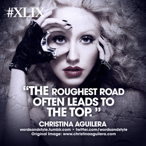 wordsandstyle:  The roughest road often leads to the top. Christina Aguilera