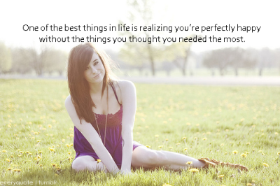 everyquote:  One of the best things in life is realizing you're perfectly happy without the things you thought you needed the most.  shiiiit, i'm internet famous
