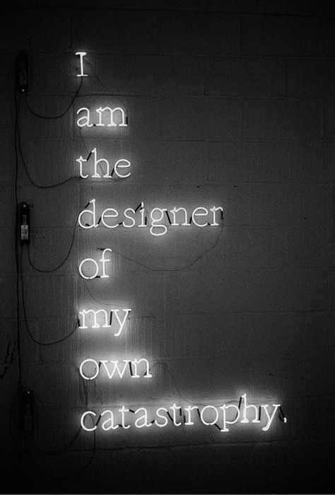 "fouronesix:  [image: a black and white image of a neon sign reading: ""I am the designer of my own catastophy.]"