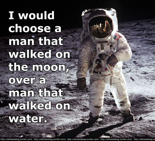 atheistsblog:  I would choose a man that walked on the moon, over a man that walked on water.