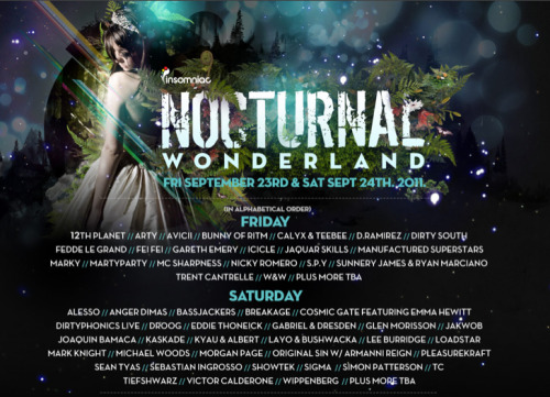 Nocturnal Wonderland 2011 This years Nocturnal is turning out to be apart of the big leagues of Ultra, EDC, and Electric Zoo.  At 2 days this year, Insomniac is bringing in some heavy hitters such as Sebastian Ingrosso and up and coming youngsters like Avicii.  There is still more TBA but for some reason it seems there is only 3 stages on Friday, and a whopping 5 on Saturday. Where —> NOS Event Center Who —> 18+When —> Sept 23 & 24, 2011 Tickets —> http://fla.vor.us/wafform.aspx?_act=eventview&_pky=101567&afflky=LW7VXQ