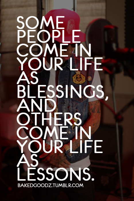 "bakedgoodz:  ""Some people come in your life as blessings, and others come in your life as lessons."""