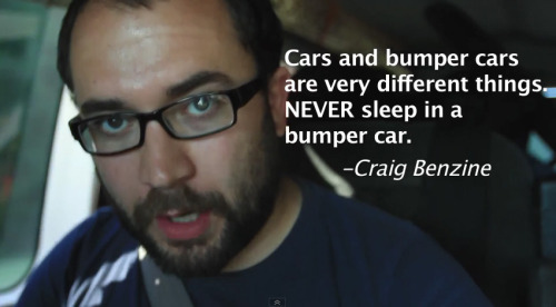 """Cars and bumper cars are very different things. NEVER sleep in a bumper car."" - Craig Benzine  Watch this quote in action! Hole in My Jeans"